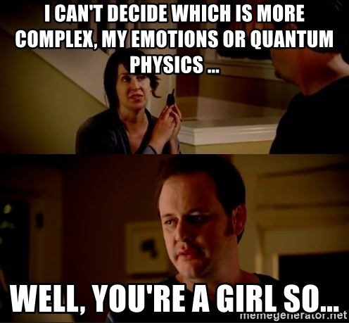 jake from state farm meme - I can't decide which is more complex, my emotions or quantum physics ... Well, you're a girl so...