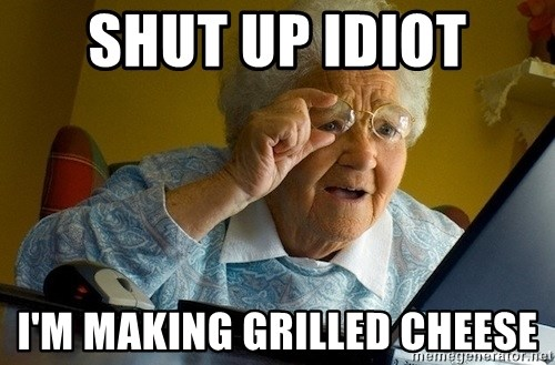 73536766 shut up idiot i'm making grilled cheese old lady internet meme