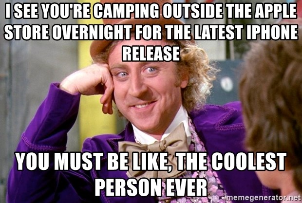 Willy Wonka - I see you're camping outside the apple store overnight for the latest iphone release You must be like, the coolest person ever