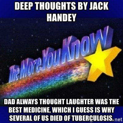Deep Thoughts By Jack Handey Dad Always Thought Laughter Was The