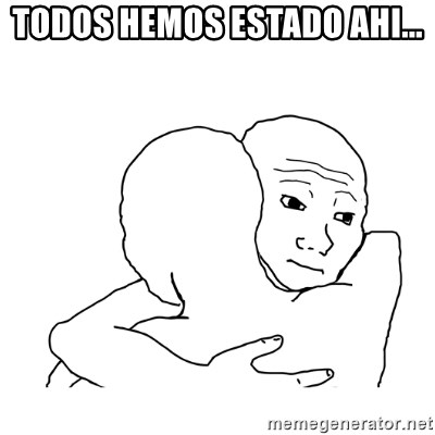 I know that feel bro blank - Todos hemos estado ahi...