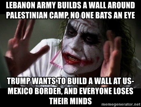 joker mind loss - lebanon army builds a wall around palestinian camp, no one bats an eye trump wants to build a wall at us-mexico border, and everyone loses their minds
