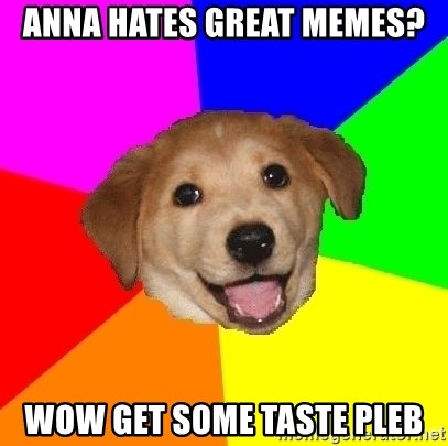 Advice Dog - anna hates great memes? wow get some taste pleb
