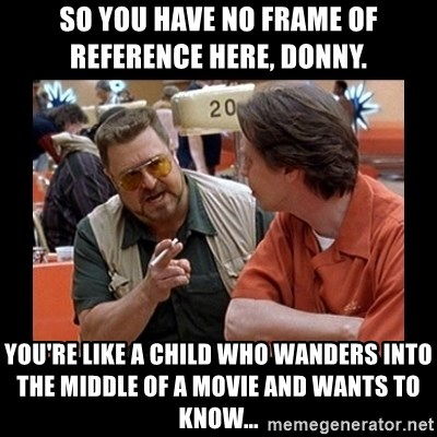 walter sobchak - So you have no frame of reference here, Donny.  You're like a child who wanders into the middle of a movie and wants to know...
