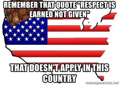 Remember That Quote Respect Is Earned Not Given That Doesnt Apply