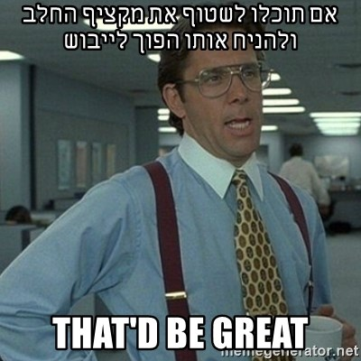 Yeah that'd be great... - אם תוכלו לשטוף את מקציף החלב ולהניח אותו הפוך לייבוש that'd be great