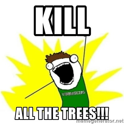 ALL THE THINGS TOBY - kill all the trees!!!
