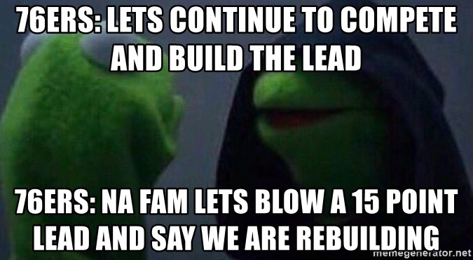 Evil kermit - 76ers: Lets continue to compete and build the lead 76ers: Na fam lets blow a 15 point lead and say we are rebuilding
