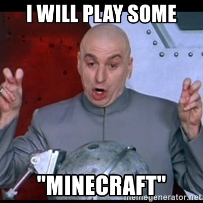 """dr. evil quote - I Will play Some """"minecraft"""""""