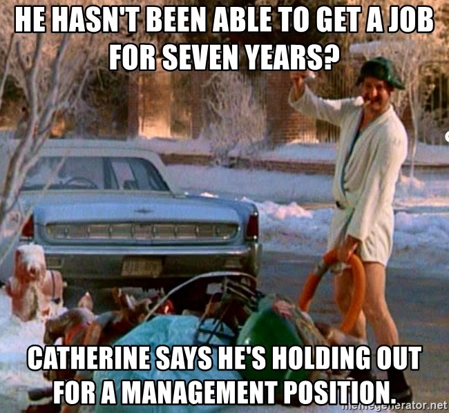 Cousin Eddie - He hasn't been able to get a job for seven years?  Catherine says he's holding out for a management position.