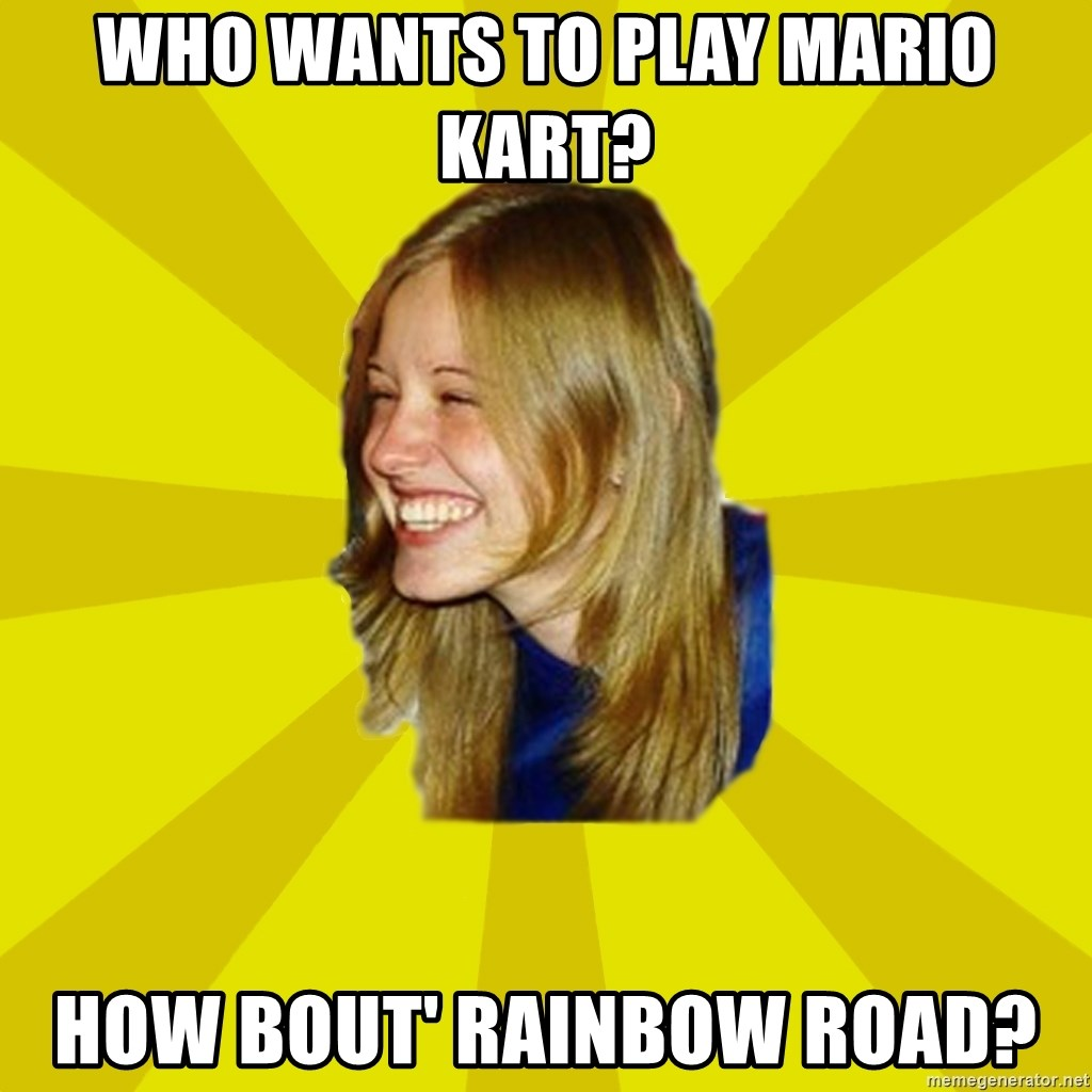 Trologirl - WHO WANTS TO PLAY MARIO KART? HOW BOUT' RAINBOW ROAD?