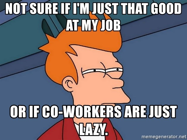 Futurama Fry - Not sure if I'm just that good at my job or if co-workers are just lazy.