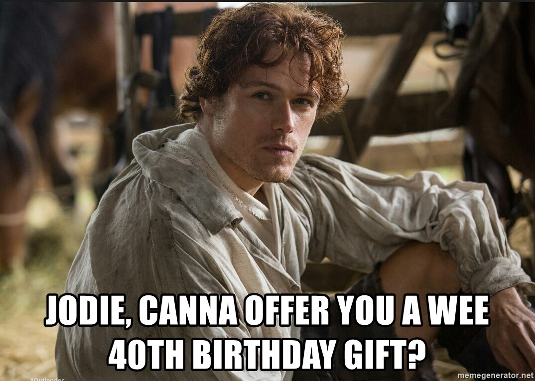 Jamie Fraser JAMMF - Jodie, canna offer you a wee 40th birthday gift?