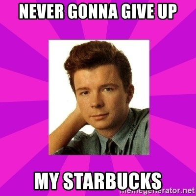RIck Astley - Never gonna give up my starbucks