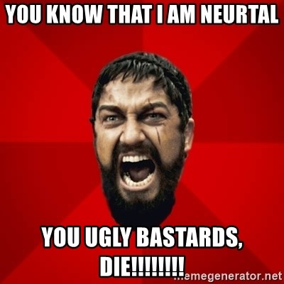 THIS IS SPARTAAA!!11!1 - you know that i am neurtal you ugly bastards, die!!!!!!!!
