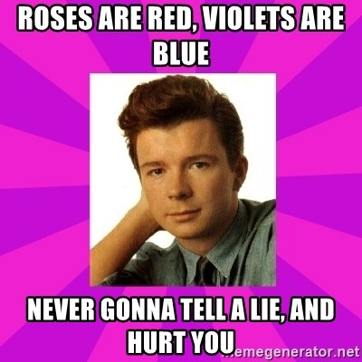 RIck Astley - Roses are red, violets are blue Never gonna tell a lie, And hurt you