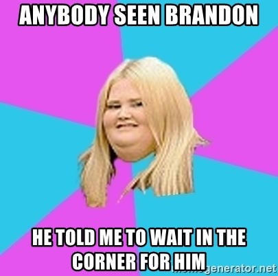 Fat Girl - Anybody seen Brandon  He told me to wait in the corner for him
