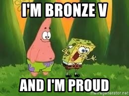 Ugly and i'm proud! - I'm bronze v and I'm proud