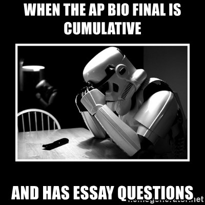 Sad Trooper - When the AP Bio final is cumulative and has essay questions