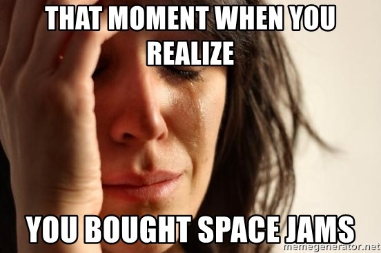 First World Problems - That moment when you realize You bought space jams