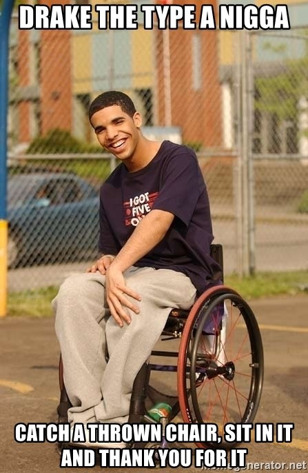 Drake Wheelchair - Drake the type a nigga Catch a thrown chair, sit in it and thank you for it
