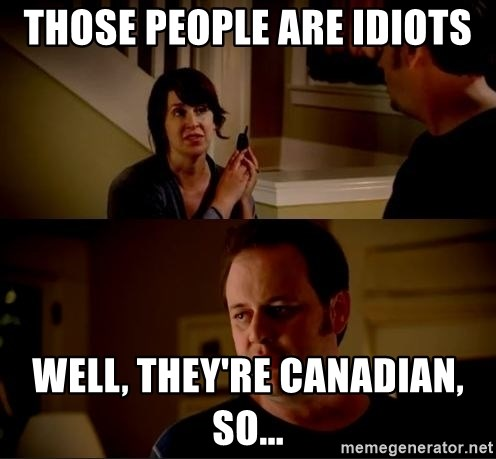those people are idiots well, they're canadian, so... - jake from ...