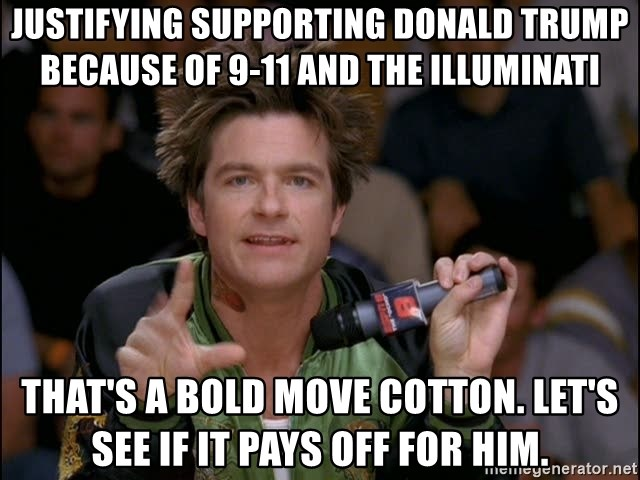 Bold Strategy Cotton - Justifying supporting Donald Trump because of 9-11 and the illuminati That's a bold move Cotton. Let's see if it pays off for him.