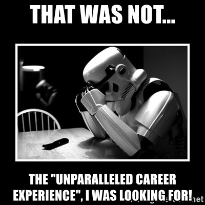 "Sad Trooper - That was not... The ""unparalleled career experience"", I was looking for!"