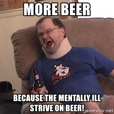 Fuming tourettes guy - More beer Because the mentally ill strive on beer!