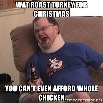 Fuming tourettes guy - wat roast turkey for christmas you can't even afford whole chicken