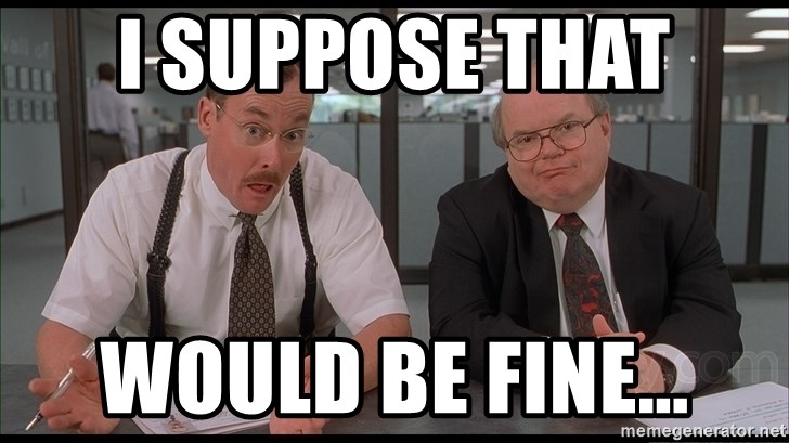 I Suppose That Would Be Fine Office Space Bobs Meme Generator