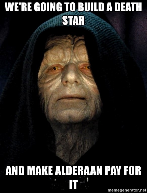 We Re Going To Build A Death Star And Make Alderaan Pay For It
