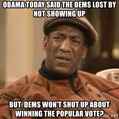 Confused Bill Cosby  - Obama today said the Dems lost by not showing up BUt  Dems won't shut up about winning the popular vote?