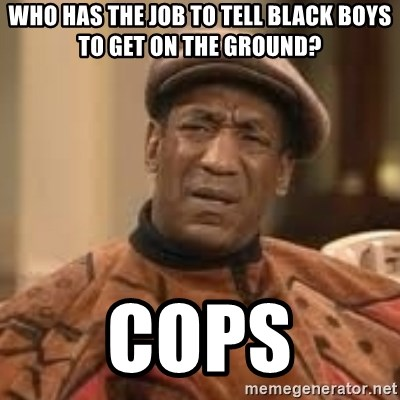 Confused Bill Cosby  - who has the job to tell black boys to get on the ground? COPS