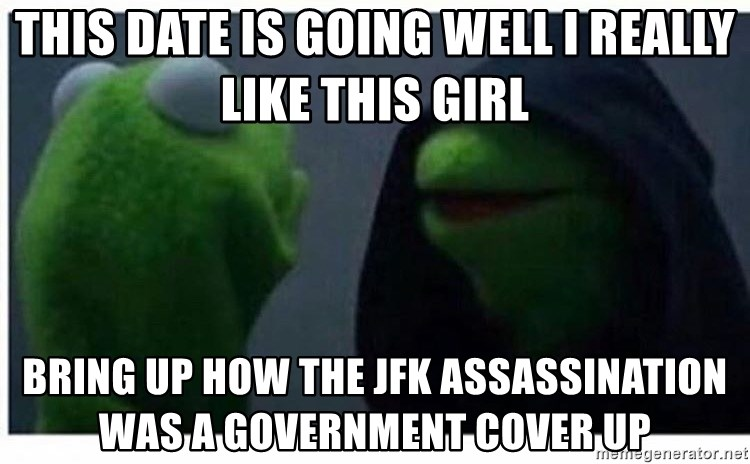 This date is going well I really Like this girl Bring up how the jfk