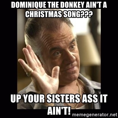 dominique the donkey aint a christmas song up your sisters ass it aint paulie walnuts meme generator - Dominique The Christmas Donkey