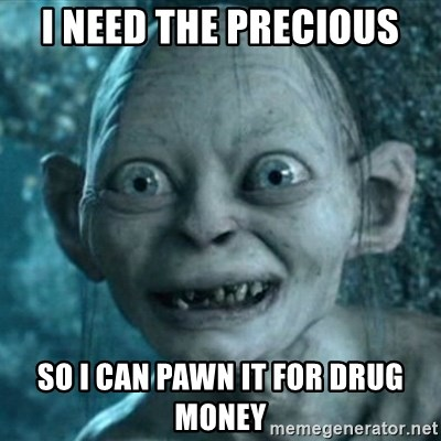 My Precious Gollum - I need the precious so I can pawn it for drug money