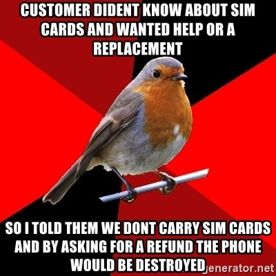 Retail Robin - customer dident know about sim cards and wanted help or a replacement  so i told them we dont carry sim cards and by asking for a refund the phone would be destroyed