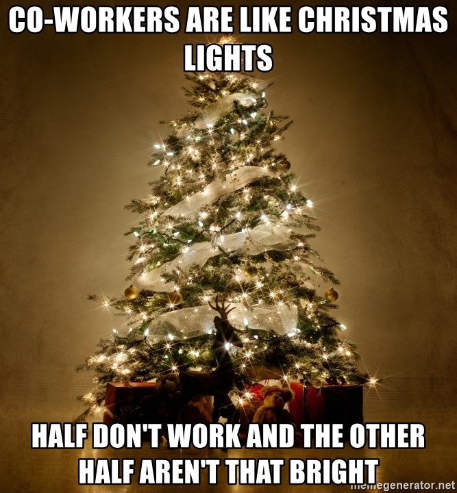 Christmas Light Meme.Co Workers Are Like Christmas Lights Half Don T Work And The Other