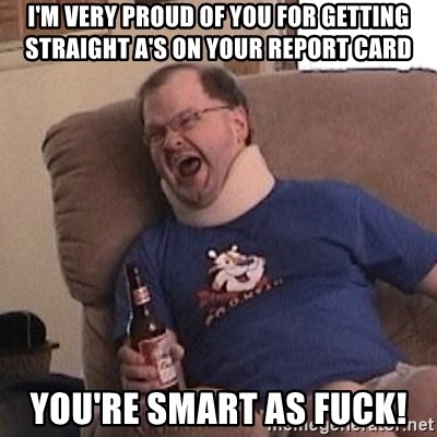 Fuming tourettes guy - I'm very proud of you for getting straight A's on your report card you're smart as fuck!