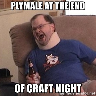 Fuming tourettes guy - Plymale at the end of craft night
