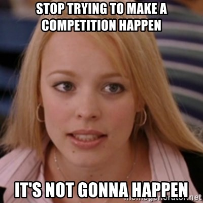 mean girls - stop trying to make a competition happen it's not gonna happen