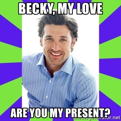 Becky My Love Are You My Present Patrick Dempsey Meme Generator