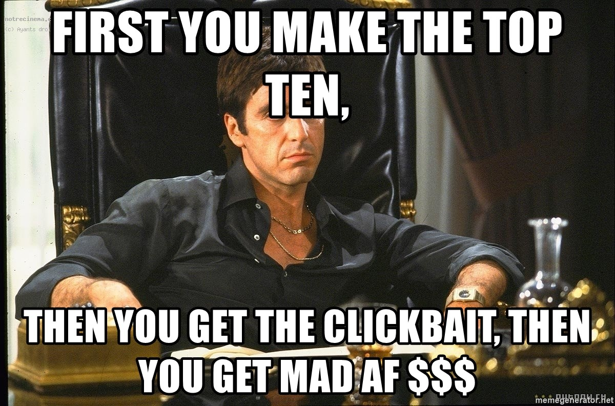 Scarface - First you make the top ten, Then you get the clickbait, Then you get mad AF $$$
