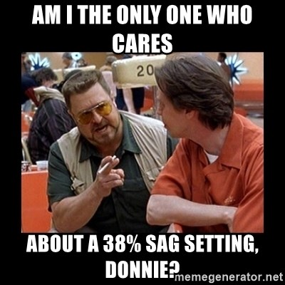 walter sobchak - Am I the only one who cares  about a 38% sag setting, Donnie?