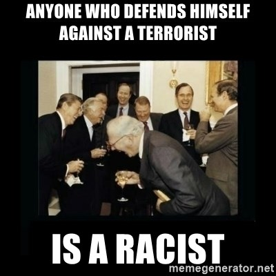 Rich Men Laughing - anyone who defends himself against a terrorist is a racist