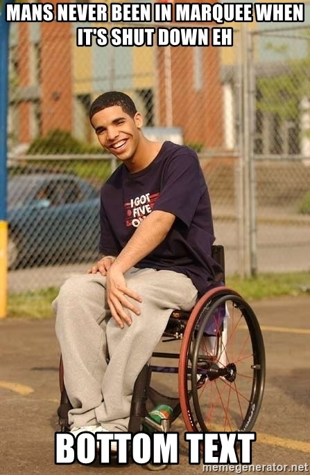 Drake Wheelchair - MANS NEVER BEEN IN MARQUEE WHEN IT'S SHUT DOWN EH BOTTOM TEXT