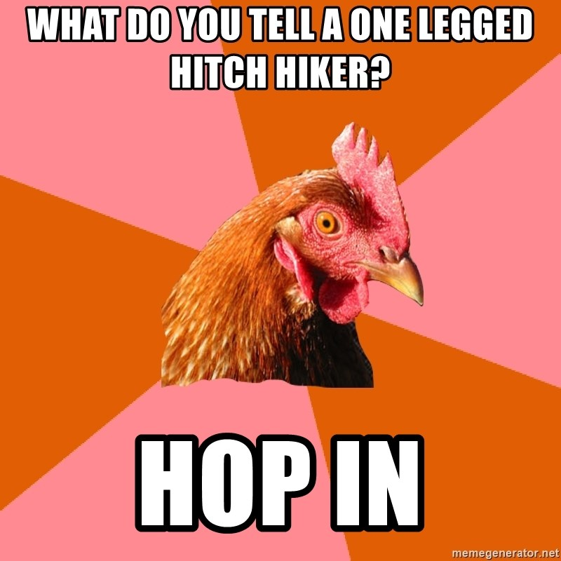 Anti Joke Chicken - what do you tell a one legged hitch hiker? hop in