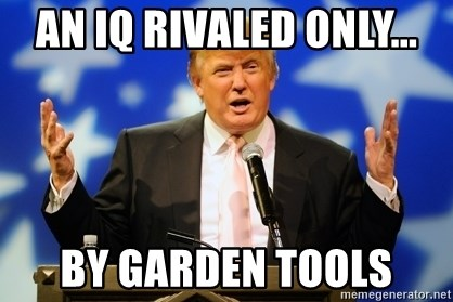 Trump Logic - an iq rivaled only... by garden tools