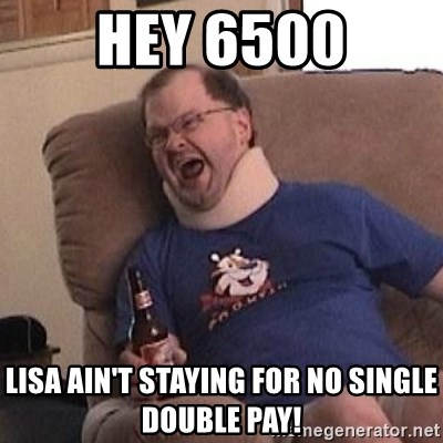 Fuming tourettes guy - HEY 6500 Lisa ain't staying for no single double pay!